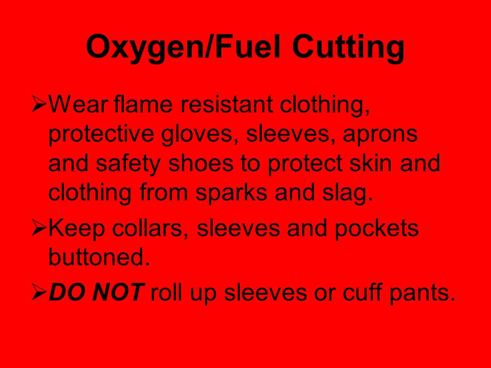 Oxygen/Fuel Cutting  Wear flame resistant clothing, protective gloves, sleeves, aprons and safety shoes to protect skin and clothing from sparks and slag.