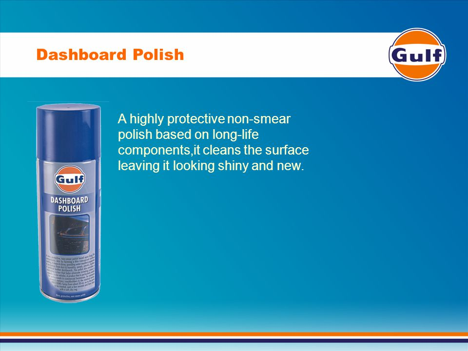 Dashboard Polish A highly protective non-smear polish based on long-life components,it cleans the surface leaving it looking shiny and new.
