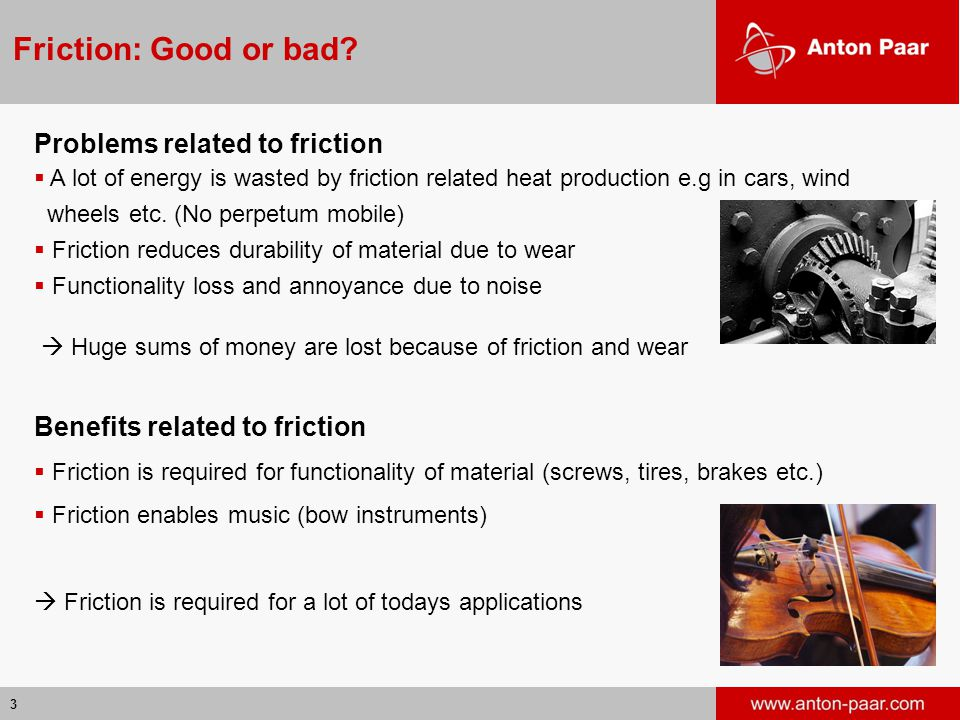 3 Friction: Good or bad? Problems related to friction  A lot of energy is wasted by friction related heat production e.g in cars, wind wheels etc. (N