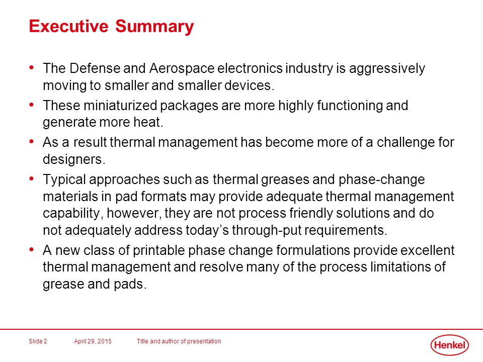 April 29, 2015Title and author of presentationSlide 3 Loctite PSX-D and PSX-P Product Overview Dispensable and /or printable phase change thermal interface materials for high power semiconductors and other applications as a pre-applied TIM2 solution Dries to a solid phase change coating at room temperature and can be accelerated with heat Available in fast, medium and extended dry formulations Phase change temperature of 45C High thermal conductivity (3.4 W/m-K) Low thermal resistance (small particle size can yield thin bond-line) Silicone free Easy to re-work RoHS compliant Excellent long term reliability (no pump-out)