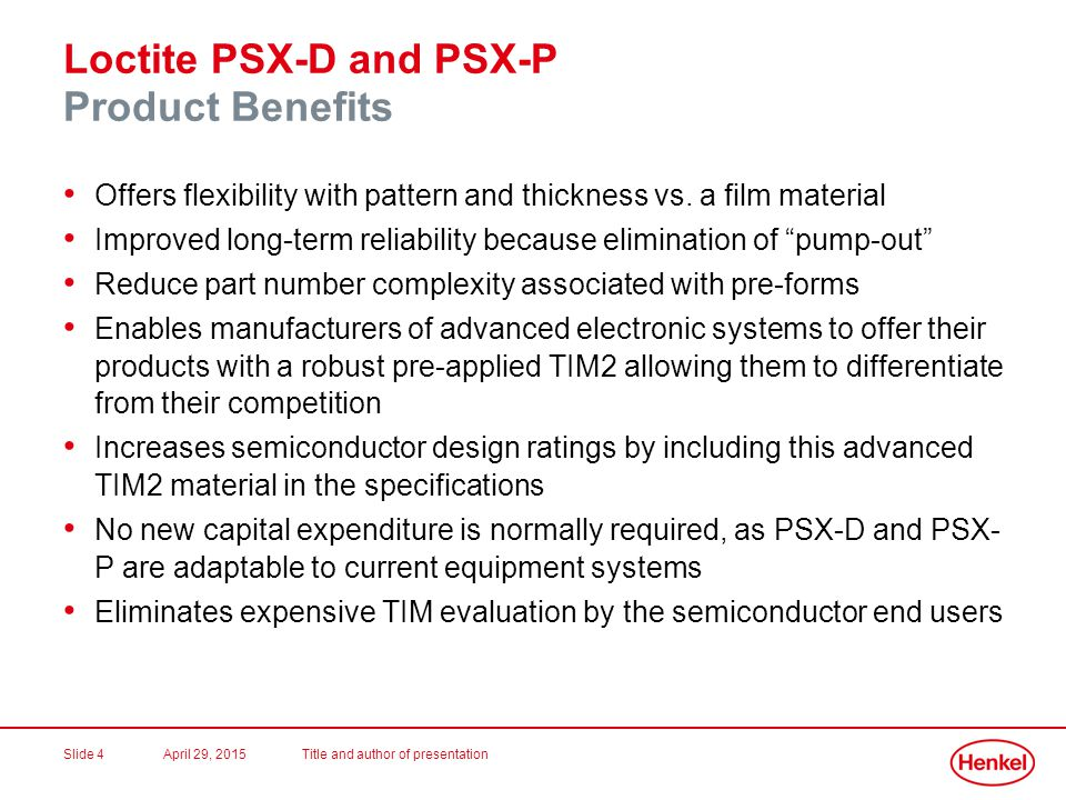 April 29, 2015Title and author of presentationSlide 5 Loctite PSX-D and PSX-P Why Loctite PSX-D and PSX-P.