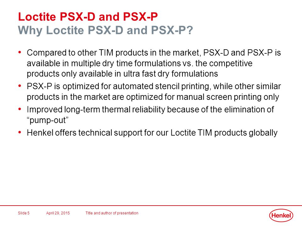 April 29, 2015Title and author of presentationSlide 5 Loctite PSX-D and PSX-P Why Loctite PSX-D and PSX-P? Compared to other TIM products in the marke