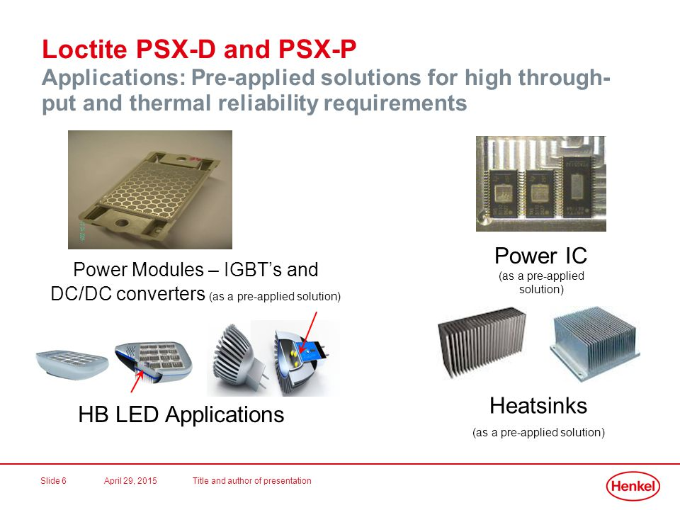 April 29, 2015Title and author of presentationSlide 7 Conclusion Henkel Loctite PSX-D and PSX-P are a new class of printable phase change formulations.