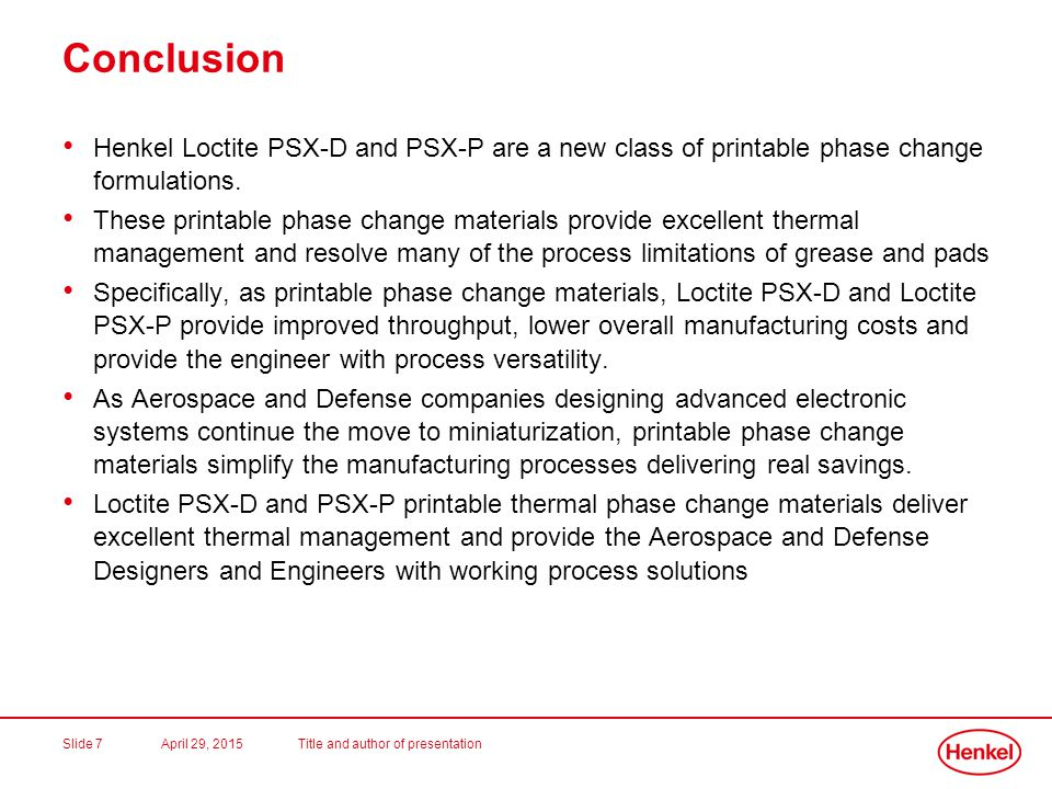 April 29, 2015Title and author of presentationSlide 8 Loctite PSX-D and PSX-P Contact Information For further information on Loctite PSX-D, PSX-P and any of the other Loctite Phase Change Thermal Interface Materials, Please contact the Henkel Electronics Customer and Product Support Team at (888) 943-6535.