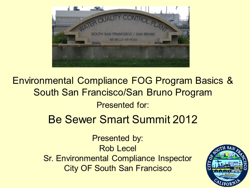 Environmental Compliance FOG Program Basics & South San Francisco/San Bruno Program Presented for: Be Sewer Smart Summit 2012 Presented by: Rob Lecel
