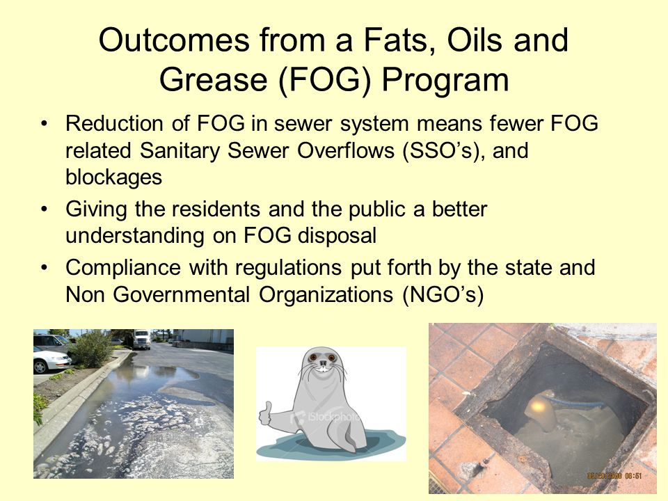 Outcomes from a Fats, Oils and Grease (FOG) Program Reduction of FOG in sewer system means fewer FOG related Sanitary Sewer Overflows (SSO's), and blo