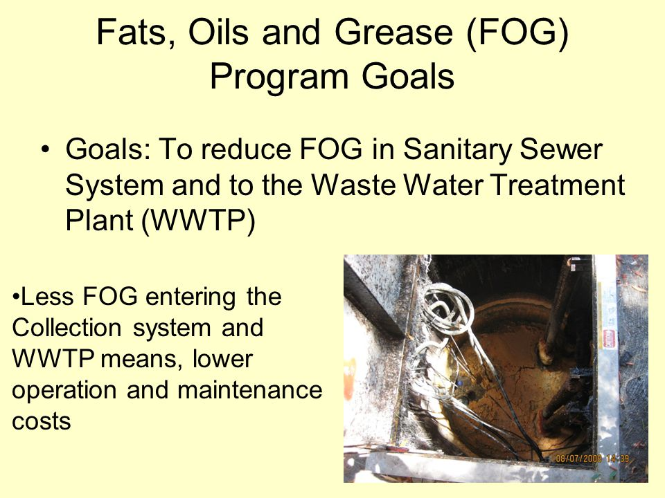 Fats, Oils and Grease (FOG) Program Goals Goals: To reduce FOG in Sanitary Sewer System and to the Waste Water Treatment Plant (WWTP) Less FOG enterin