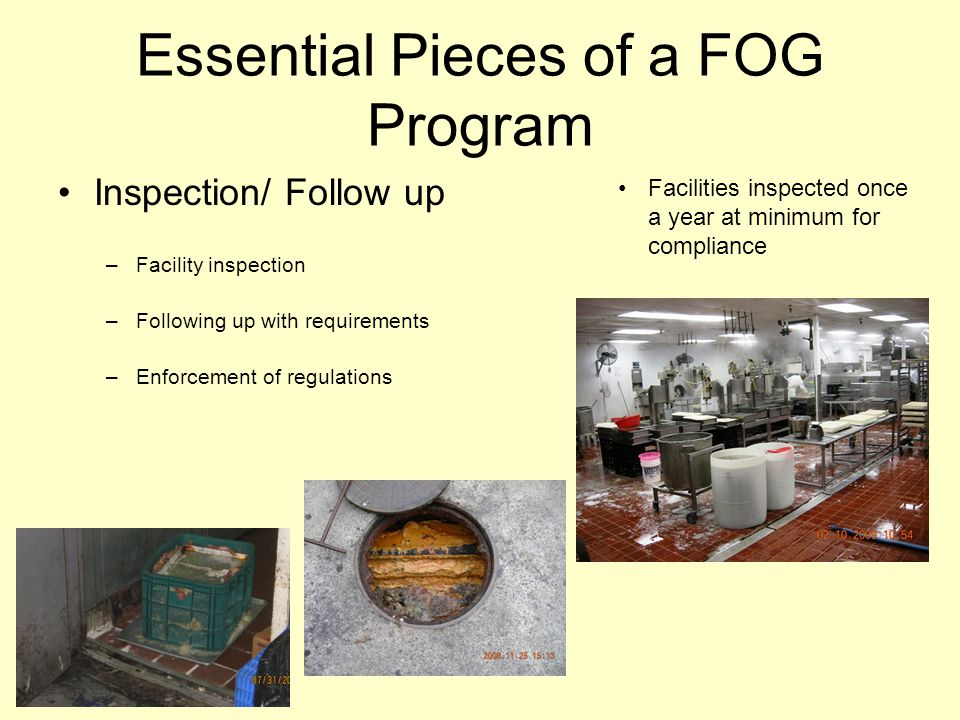 Essential Pieces of a FOG Program Inspection/ Follow up –Facility inspection –Following up with requirements –Enforcement of regulations Facilities in