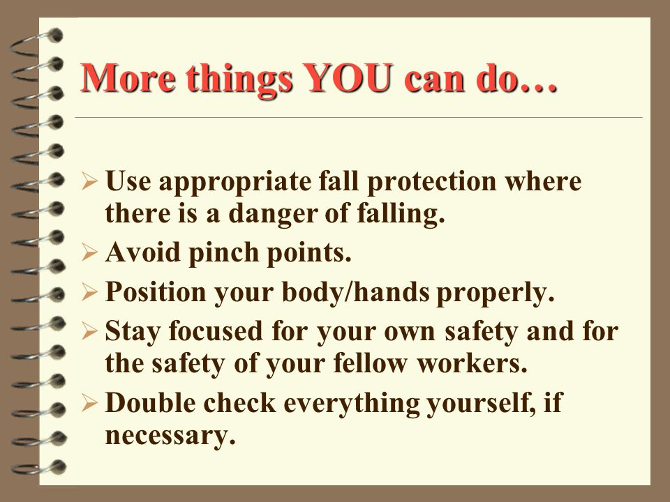 More things YOU can do…  Use appropriate fall protection where there is a danger of falling.
