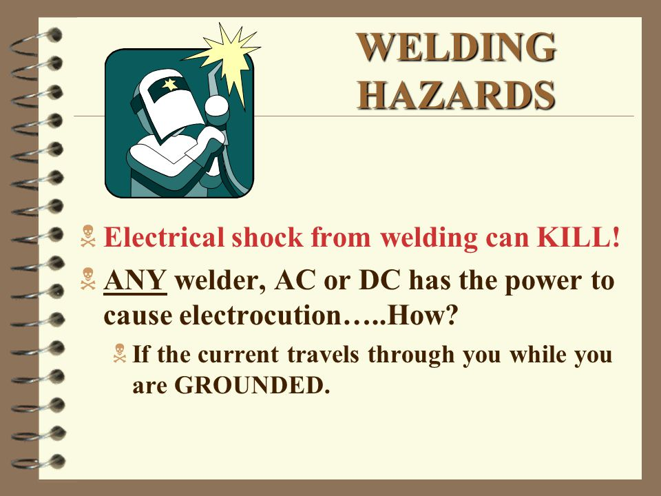WELDING HAZARDS  Electrical shock from welding can KILL.
