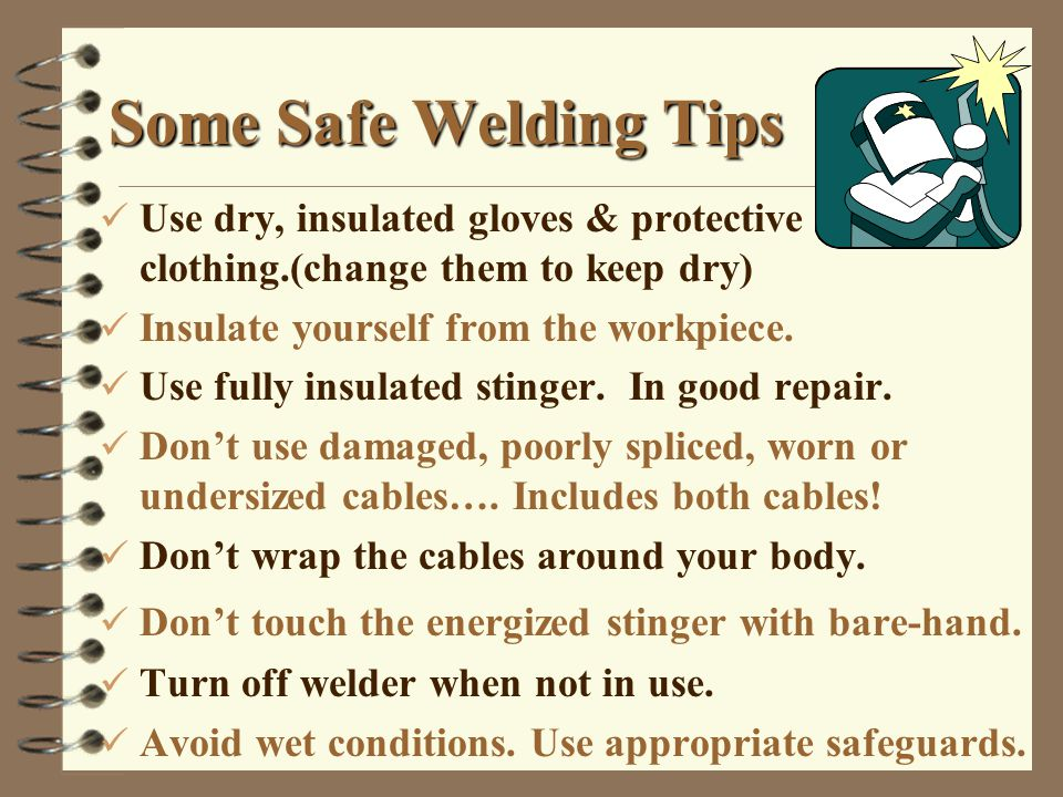 Some Safe Welding Tips ü Use dry, insulated gloves & protective clothing.(change them to keep dry) ü Insulate yourself from the workpiece.