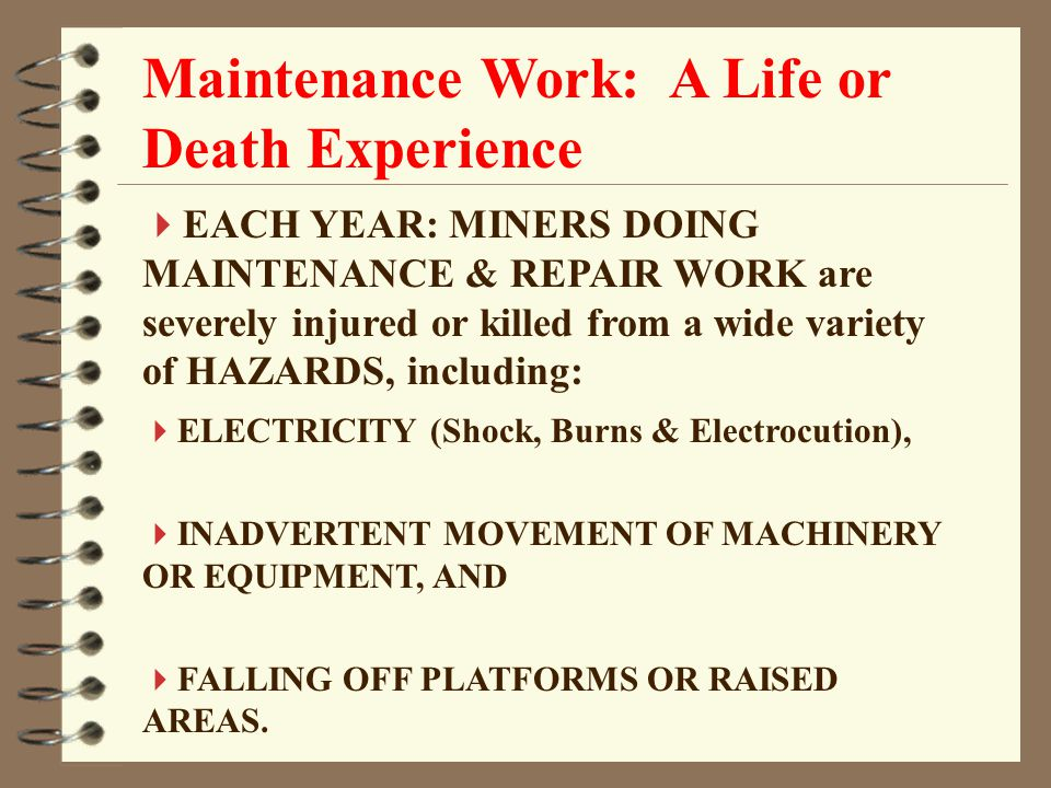 Maintenance Work: A Life or Death Experience  EACH YEAR: MINERS DOING MAINTENANCE & REPAIR WORK are severely injured or killed from a wide variety of HAZARDS, including:  ELECTRICITY (Shock, Burns & Electrocution),  INADVERTENT MOVEMENT OF MACHINERY OR EQUIPMENT, AND  FALLING OFF PLATFORMS OR RAISED AREAS.