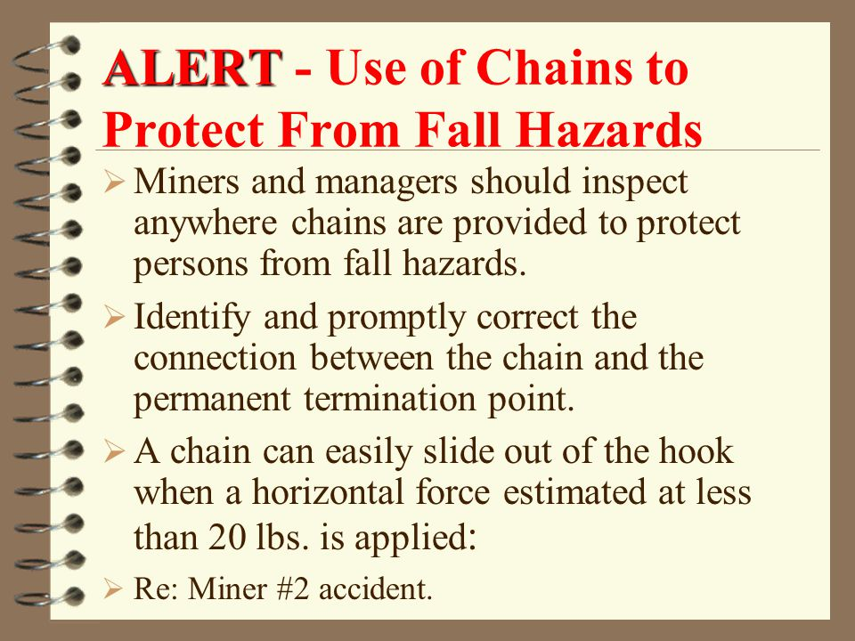 ALERT ALERT - Use of Chains to Protect From Fall Hazards  Miners and managers should inspect anywhere chains are provided to protect persons from fall hazards.