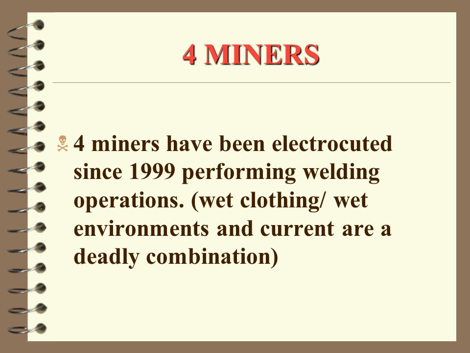 4 MINERS  4 miners have been electrocuted since 1999 performing welding operations.