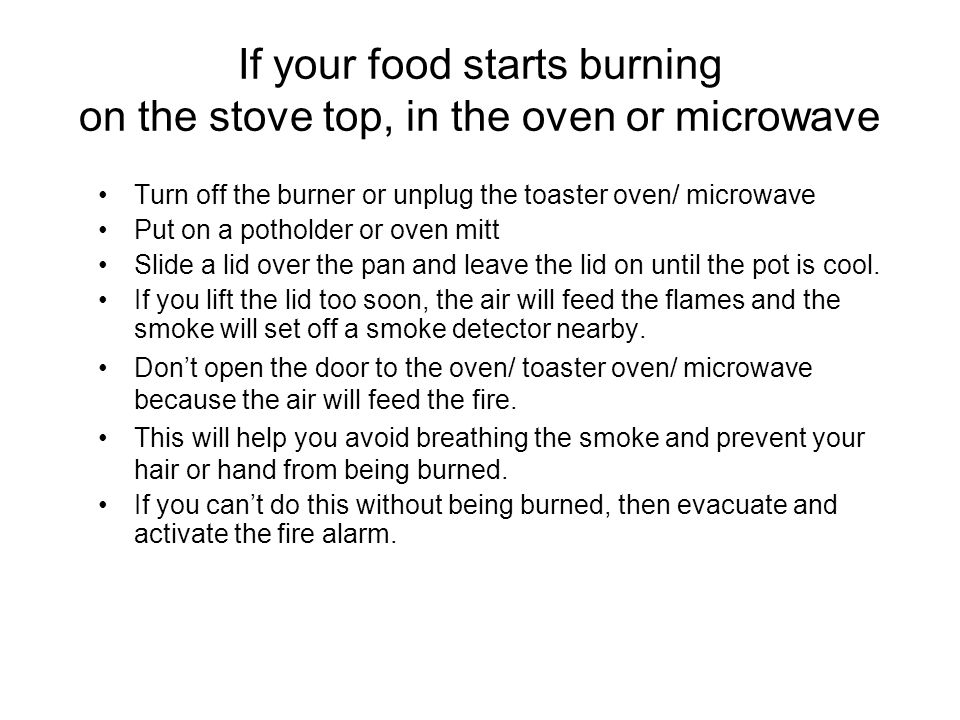 If your food starts burning in a toaster oven or microwave: Turn off the oven and/ or pull the plug.