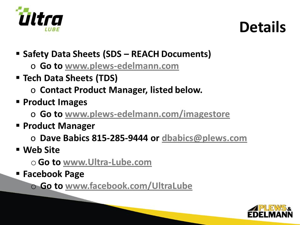  Safety Data Sheets (SDS – REACH Documents) oGo to www.plews-edelmann.comwww.plews-edelmann.com  Tech Data Sheets (TDS) oContact Product Manager, listed below.