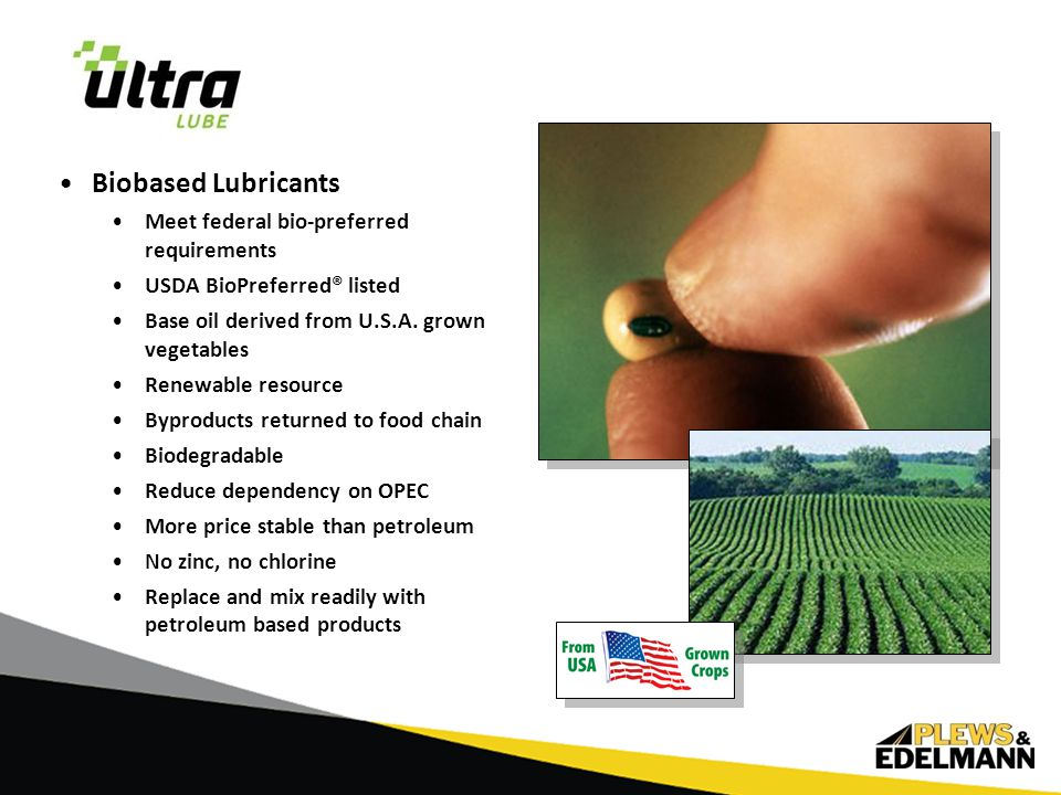 Biobased Lubricants Meet federal bio-preferred requirements USDA BioPreferred® listed Base oil derived from U.S.A.