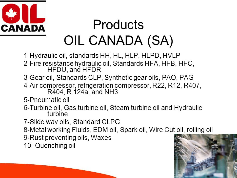 Products OIL CANADA 11- Transformer oil, IEC 296 Class I and Class II 12- Heat transfer oil 13- White oil and process oil 14- Release agents, Die casting oil 15- Engine oil, standards SL, SM and CI-4 16- Textile lubricants 17- Greases (lithium, calcium, aluminum complexes) 18- Open Gear lubricant 19- Sealant Grease