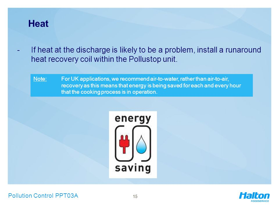 Heat -If heat at the discharge is likely to be a problem, install a runaround heat recovery coil within the Pollustop unit. Pollution Control PPT03A N
