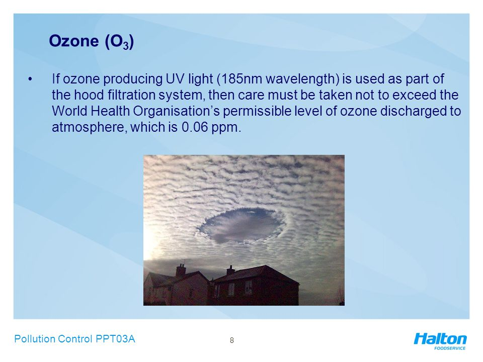 Ozone (O 3 ) If ozone producing UV light (185nm wavelength) is used as part of the hood filtration system, then care must be taken not to exceed the World Health Organisation's permissible level of ozone discharged to atmosphere, which is 0.06 ppm.