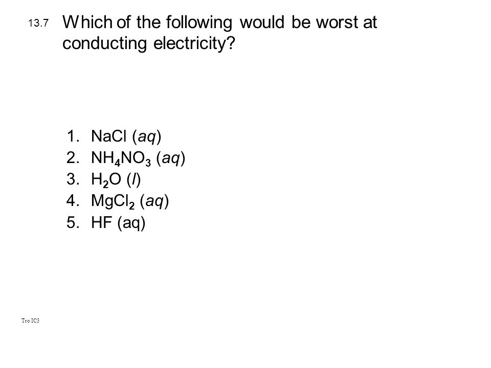 Tro IC3 1.NaCl (aq) 2.NH 4 NO 3 (aq) 3.H 2 O (l) 4.MgCl 2 (aq) 5.HF (aq) 13.7 Which of the following would be worst at conducting electricity?