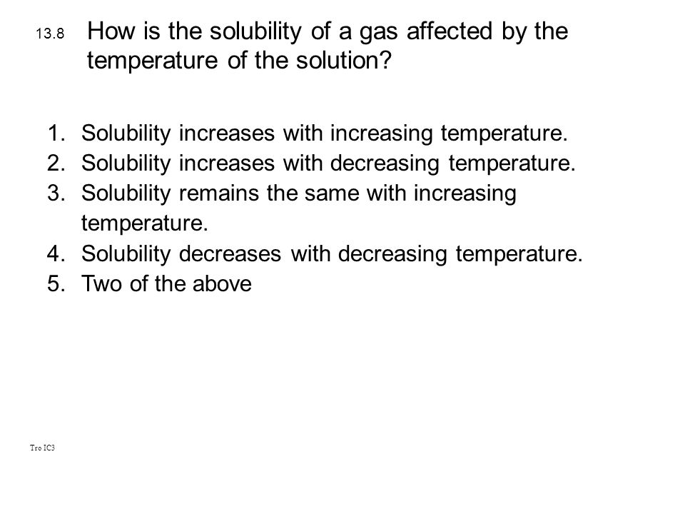 Tro IC3 1.Solubility increases with increasing temperature. 2.Solubility increases with decreasing temperature. 3.Solubility remains the same with inc