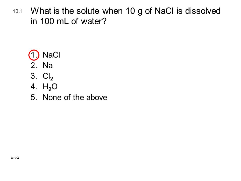 Tro IC3 1.NaCl 2.Na 3.Cl 2 4.H 2 O 5.None of the above 13.1 What is the solute when 10 g of NaCl is dissolved in 100 mL of water?