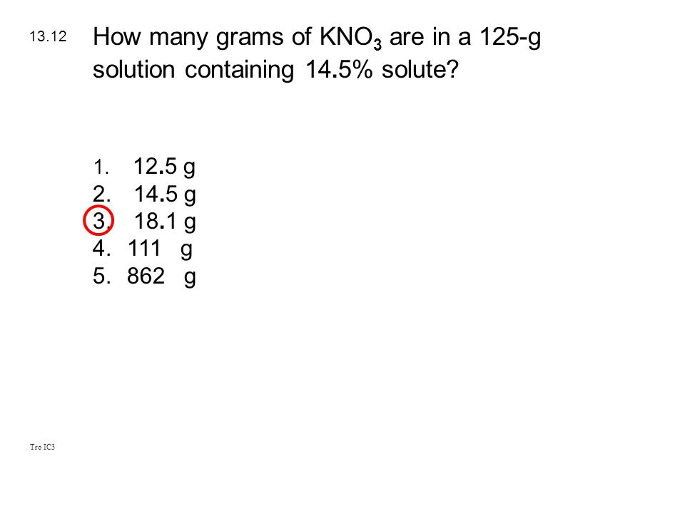 Tro IC3 1. 12.5 g 2. 14.5 g 3. 18.1 g 4.111 g 5.862 g 13.12 How many grams of KNO 3 are in a 125-g solution containing 14. 5% solute?