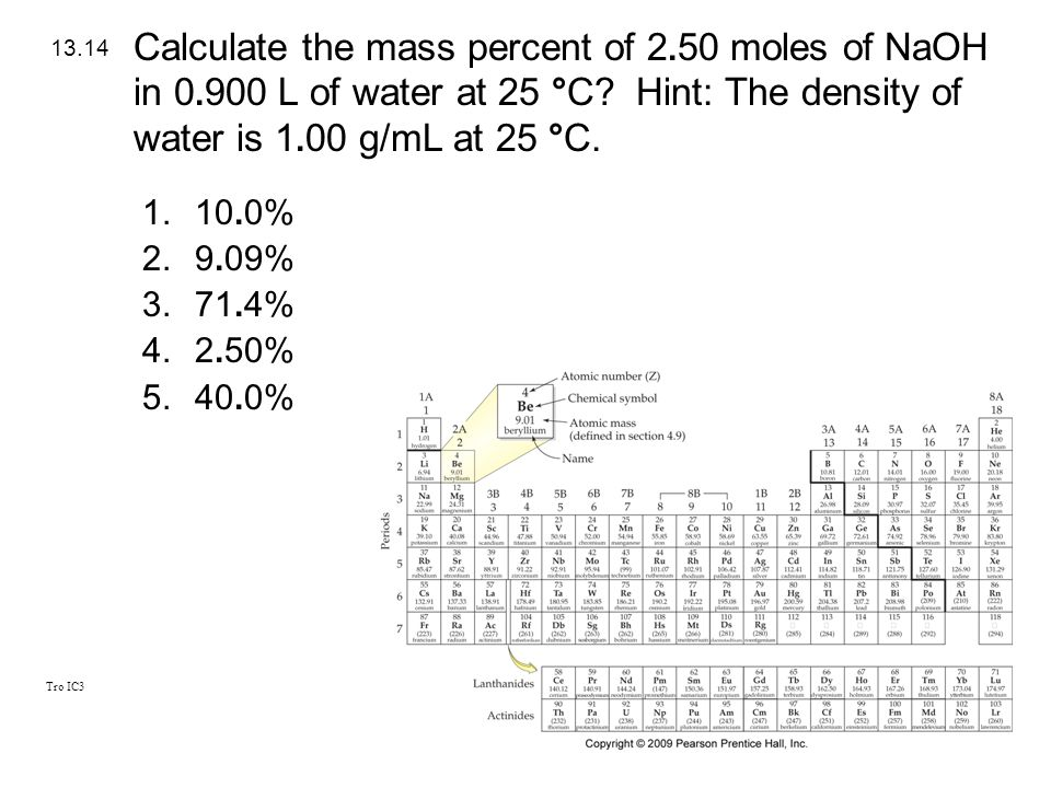 Tro IC3 1.10.0% 2.9.09% 3.71.4% 4.2.50% 5.40.0% 13.14 Calculate the mass percent of 2. 50 moles of NaOH in 0. 900 L of water at 25 °C? Hint: The densi