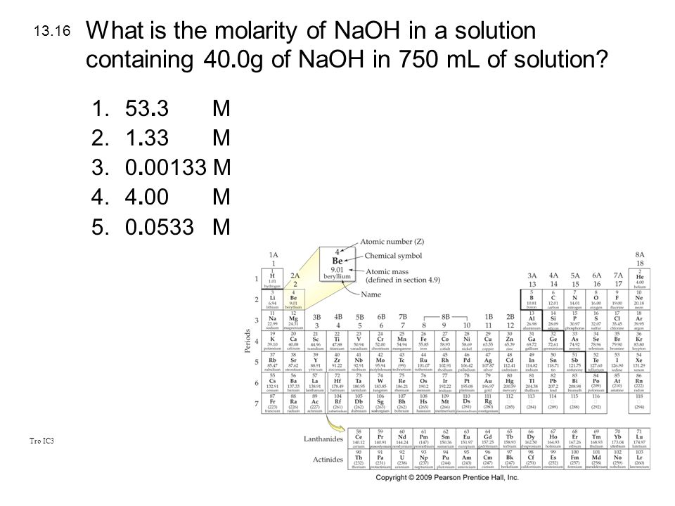 Tro IC3 1.53.3 M 2.1.33 M 3.0.00133 M 4.4.00 M 5.0.0533 M 13.16 What is the molarity of NaOH in a solution containing 40. 0g of NaOH in 750 mL of solu