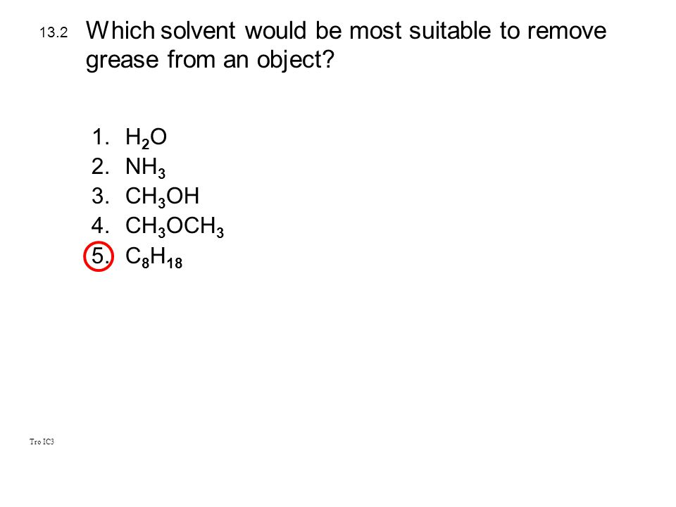 Tro IC3 1.H 2 O 2.NH 3 3.CH 3 OH 4.CH 3 OCH 3 5.C 8 H 18 13.2 Which solvent would be most suitable to remove grease from an object?