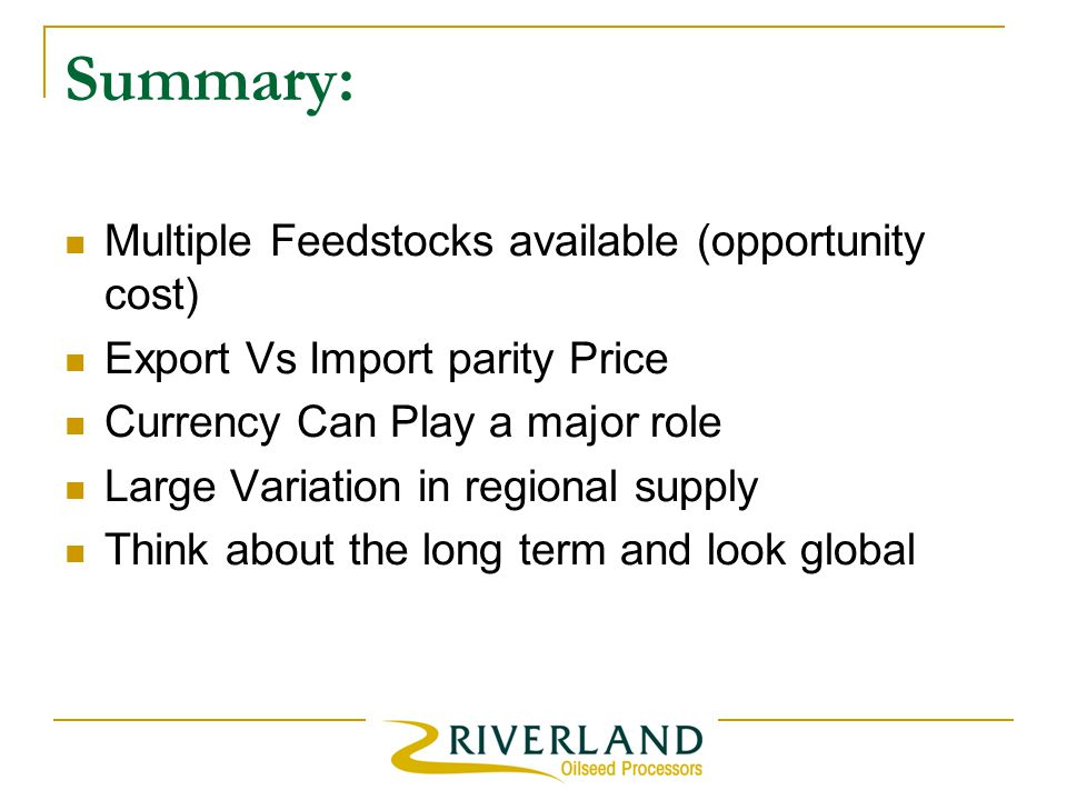 Summary: Multiple Feedstocks available (opportunity cost) Export Vs Import parity Price Currency Can Play a major role Large Variation in regional supply Think about the long term and look global