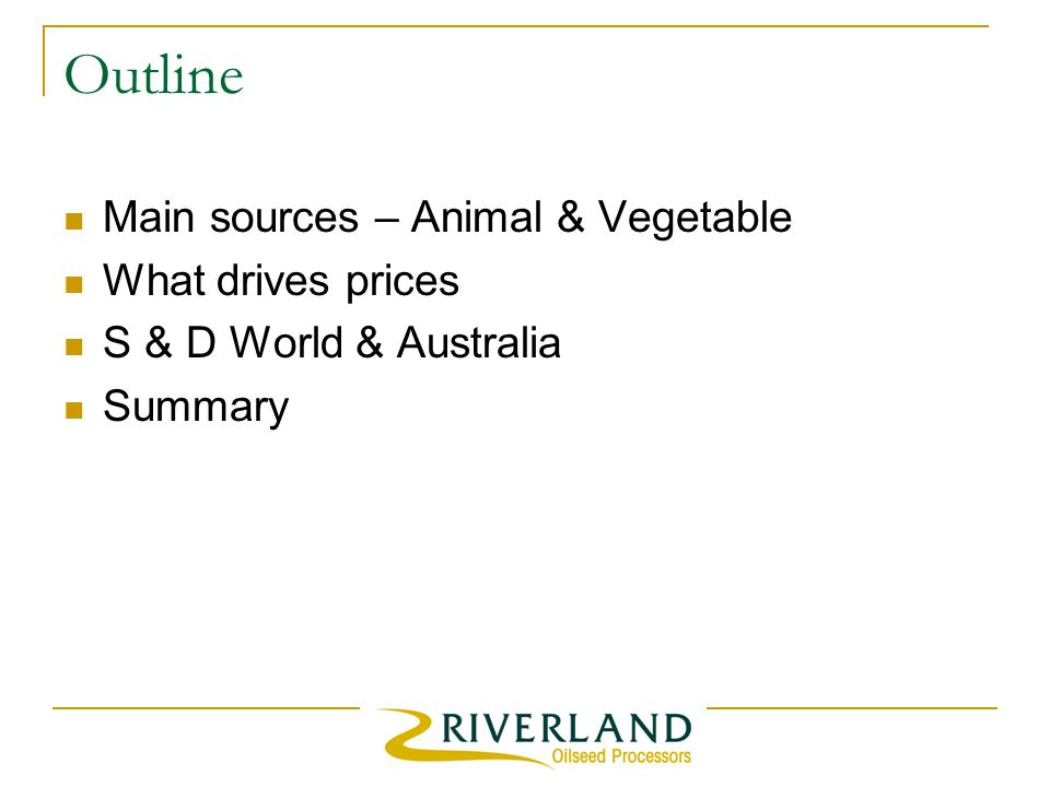 Outline Main sources – Animal & Vegetable What drives prices S & D World & Australia Summary
