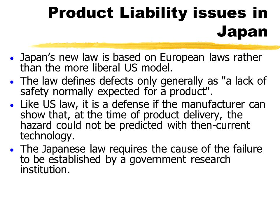 Product Liability issues in Japan  Japan's new law is based on European laws rather than the more liberal US model.  The law defines defects only ge