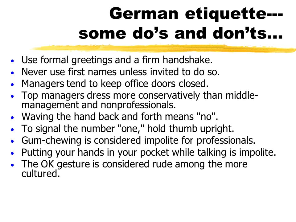 German etiquette--- some do's and don'ts…  Use formal greetings and a firm handshake.  Never use first names unless invited to do so.  Managers ten