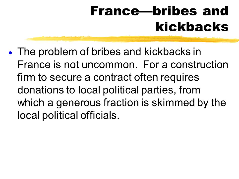France—bribes and kickbacks  The problem of bribes and kickbacks in France is not uncommon. For a construction firm to secure a contract often requir