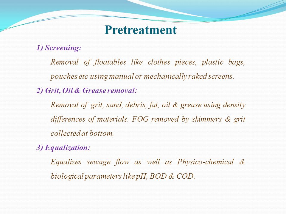 Pretreatment 1) Screening: Removal of floatables like clothes pieces, plastic bags, pouches etc using manual or mechanically raked screens. 2) Grit, O