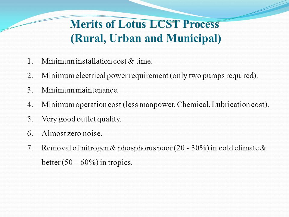 Merits of Lotus LCST Process (Rural, Urban and Municipal) 1.Minimum installation cost & time. 2.Minimum electrical power requirement (only two pumps r