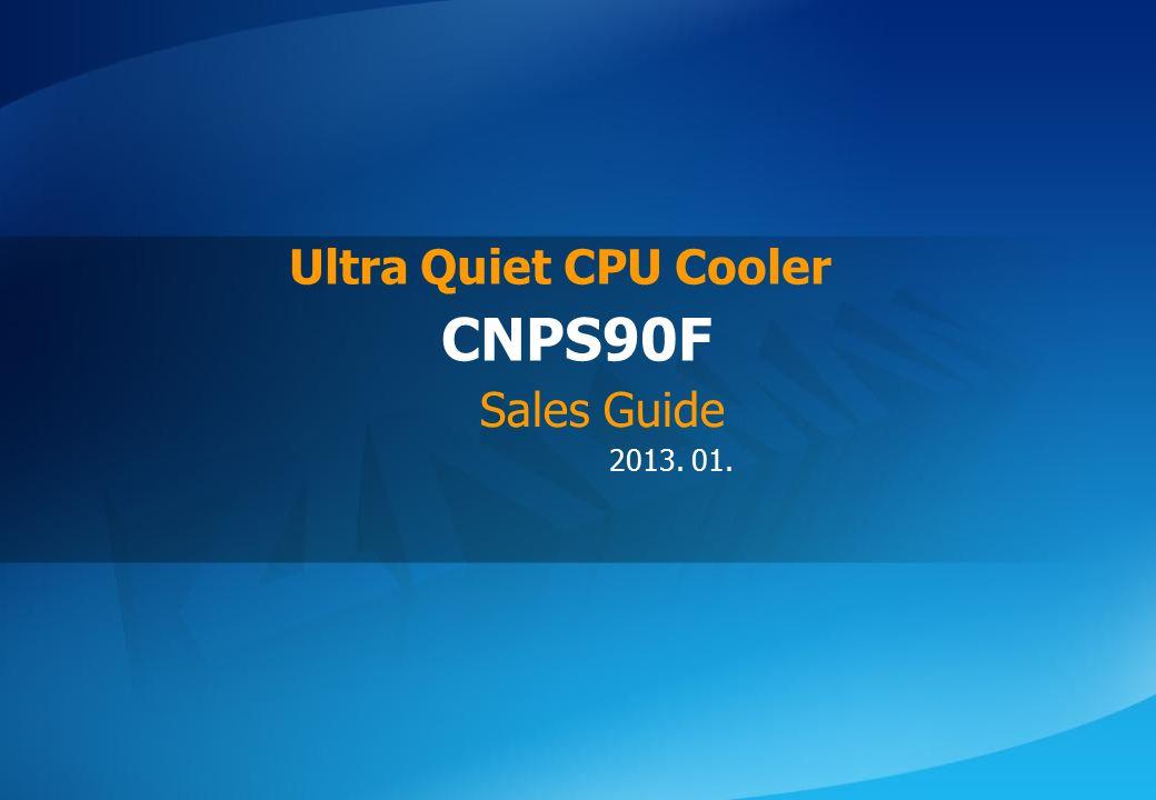 ⓒ 2013 Zalman Tech Co., Ltd. CNPS90F 2013. 01. CNPS90F Ultra Quiet CPU Cooler Sales Guide