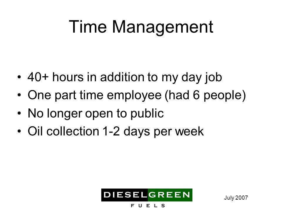 July 2007 Time Management 40+ hours in addition to my day job One part time employee (had 6 people) No longer open to public Oil collection 1-2 days per week