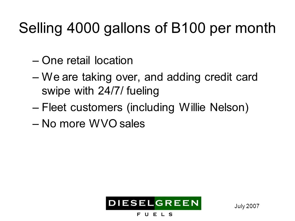 July 2007 Selling 4000 gallons of B100 per month –One retail location –We are taking over, and adding credit card swipe with 24/7/ fueling –Fleet customers (including Willie Nelson) –No more WVO sales
