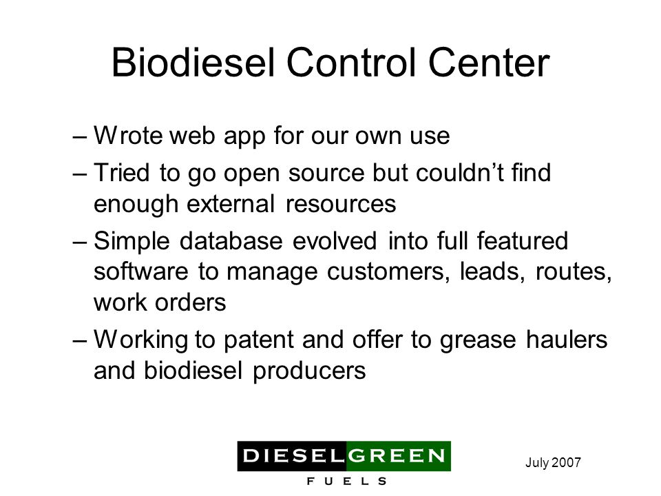 July 2007 Biodiesel Control Center –Wrote web app for our own use –Tried to go open source but couldn't find enough external resources –Simple database evolved into full featured software to manage customers, leads, routes, work orders –Working to patent and offer to grease haulers and biodiesel producers
