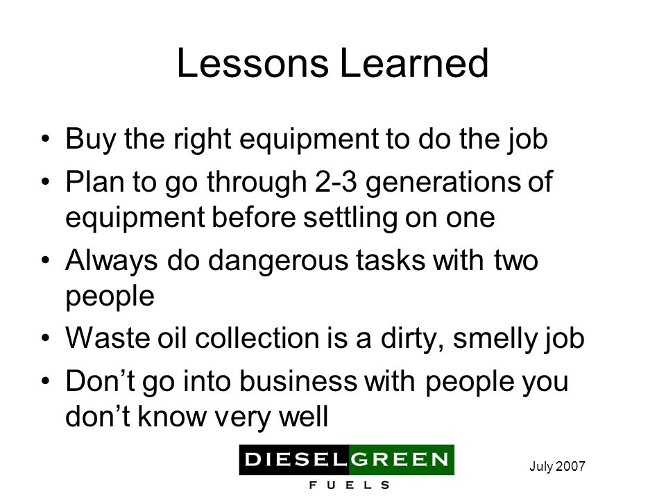 Lessons Learned Buy the right equipment to do the job Plan to go through 2-3 generations of equipment before settling on one Always do dangerous tasks with two people Waste oil collection is a dirty, smelly job Don't go into business with people you don't know very well