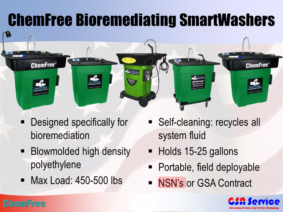 ChemFree Bioremediating SmartWashers  Designed specifically for bioremediation  Blowmolded high density polyethylene  Max Load: 450-500 lbs  Self-cleaning: recycles all system fluid  Holds 15-25 gallons  Portable, field deployable  NSN's or GSA Contract