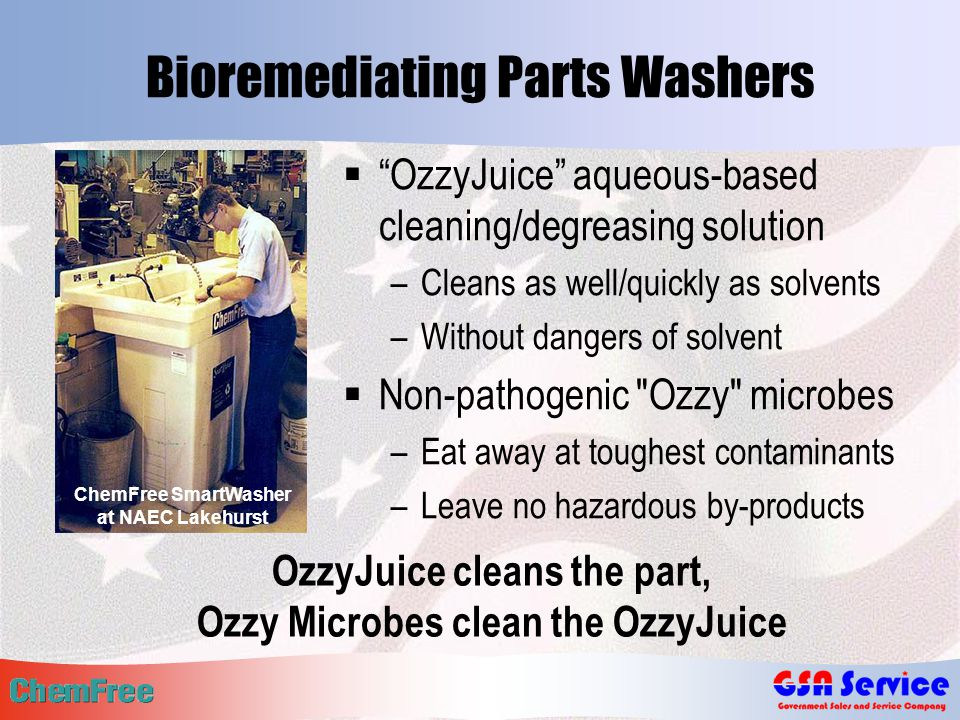 Bioremediating Parts Washers  OzzyJuice aqueous-based cleaning/degreasing solution –Cleans as well/quickly as solvents –Without dangers of solvent  Non-pathogenic Ozzy microbes –Eat away at toughest contaminants –Leave no hazardous by-products ChemFree SmartWasher at NAEC Lakehurst OzzyJuice cleans the part, Ozzy Microbes clean the OzzyJuice