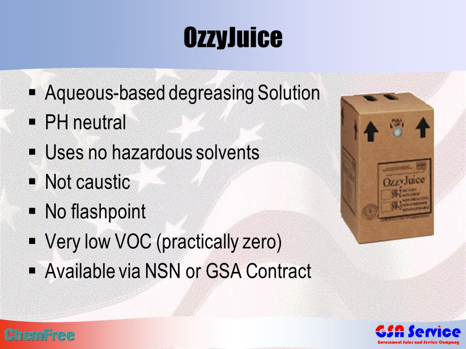 OzzyJuice  Aqueous-based degreasing Solution  PH neutral  Uses no hazardous solvents  Not caustic  No flashpoint  Very low VOC (practically zero)  Available via NSN or GSA Contract