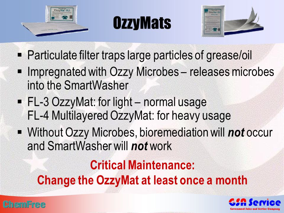 OzzyMats  Particulate filter traps large particles of grease/oil  Impregnated with Ozzy Microbes – releases microbes into the SmartWasher  FL-3 OzzyMat: for light – normal usage FL-4 Multilayered OzzyMat: for heavy usage  Without Ozzy Microbes, bioremediation will not occur and SmartWasher will not work Critical Maintenance: Change the OzzyMat at least once a month