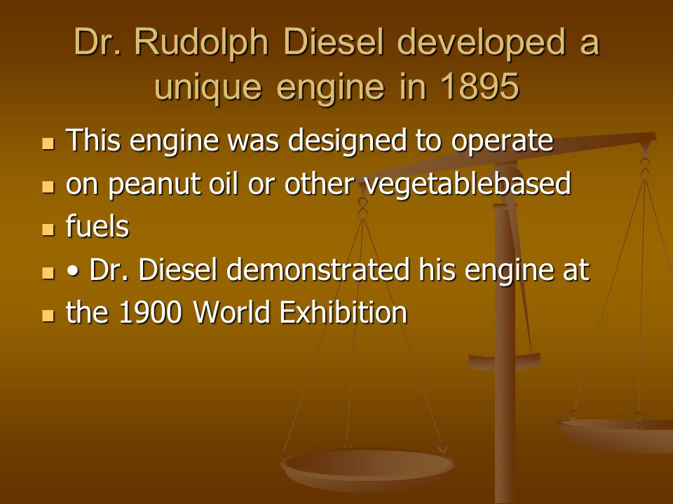 Dr. Rudolph Diesel developed a unique engine in 1895 This engine was designed to operate This engine was designed to operate on peanut oil or other ve