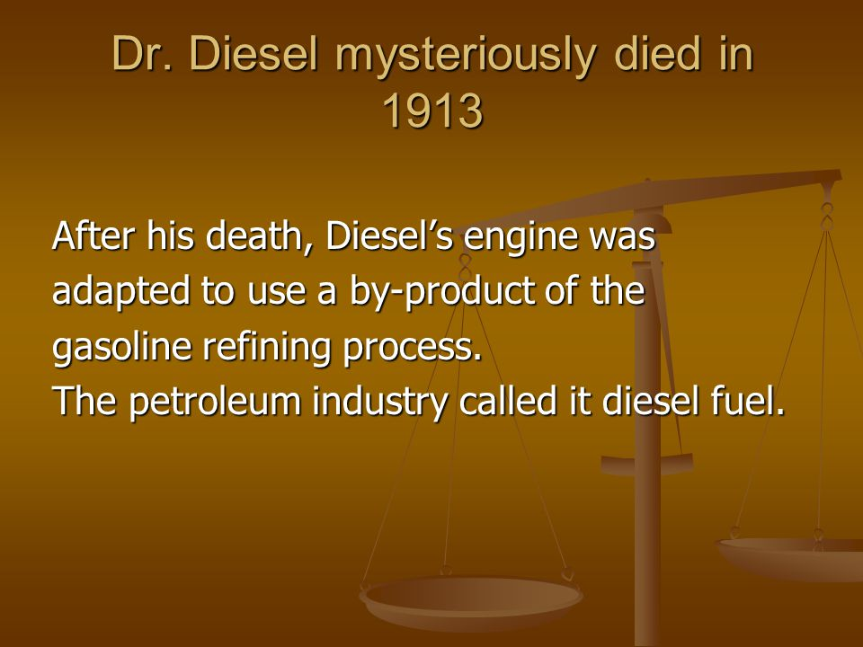 Dr. Diesel mysteriously died in 1913 After his death, Diesel's engine was adapted to use a by-product of the gasoline refining process. The petroleum