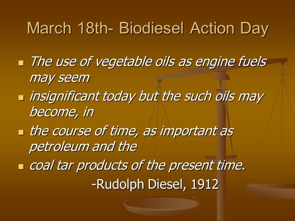 March 18th- Biodiesel Action Day The use of vegetable oils as engine fuels may seem The use of vegetable oils as engine fuels may seem insignificant today but the such oils may become, in insignificant today but the such oils may become, in the course of time, as important as petroleum and the the course of time, as important as petroleum and the coal tar products of the present time.